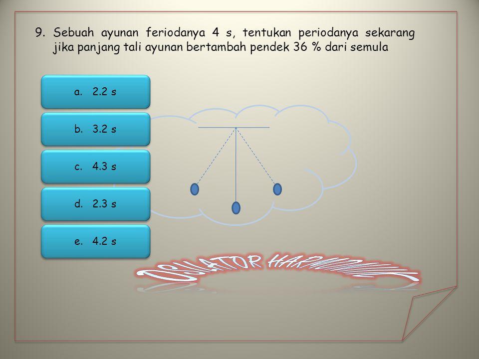 9.Sebuah ayunan feriodanya 4 s, tentukan periodanya sekarang jika panjang tali ayunan bertambah pendek 36 % dari semula a.2.2 s2.2 s a.2.2 s2.2 s b.3.