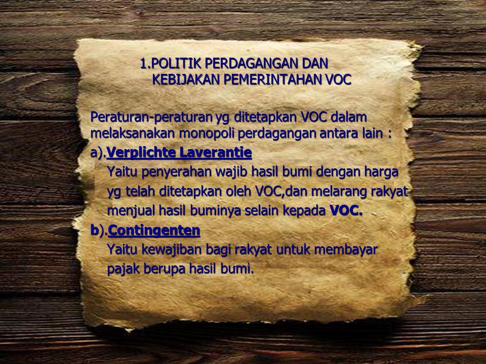 1.POLITIK PERDAGANGAN DAN KEBIJAKAN PEMERINTAHAN VOC Peraturan-peraturan yg ditetapkan VOC dalam melaksanakan monopoli perdagangan antara lain : a).Ve
