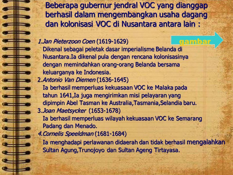 Beberapa gubernur jendral VOC yang dianggapberhasil dalam mengembangkan usaha dagang dan kolonisasi VOC di Nusantara antara lain : 1.Jan Pieterzoon Co