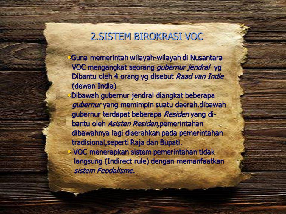 2.SISTEM BIROKRASI VOC • Guna memerintah wilayah-wilayah di Nusantara VOC mengangkat seorang gubernur jendral yg VOC mengangkat seorang gubernur jendr