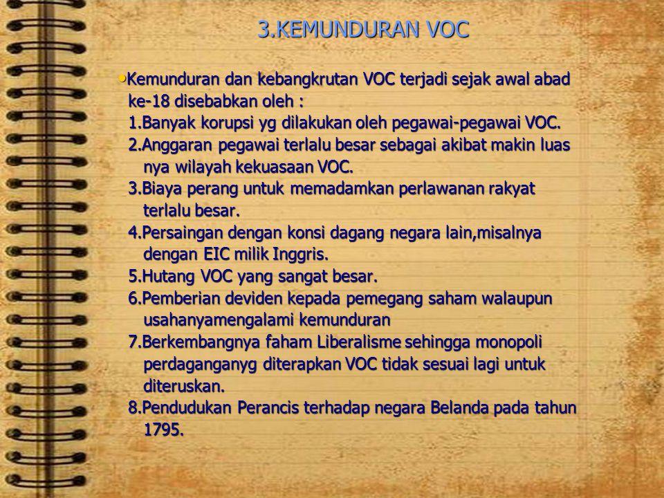 3.KEMUNDURAN VOC • Kemunduran dan kebangkrutan VOC terjadi sejak awal abad ke-18 disebabkan oleh : ke-18 disebabkan oleh : 1.Banyak korupsi yg dilakuk