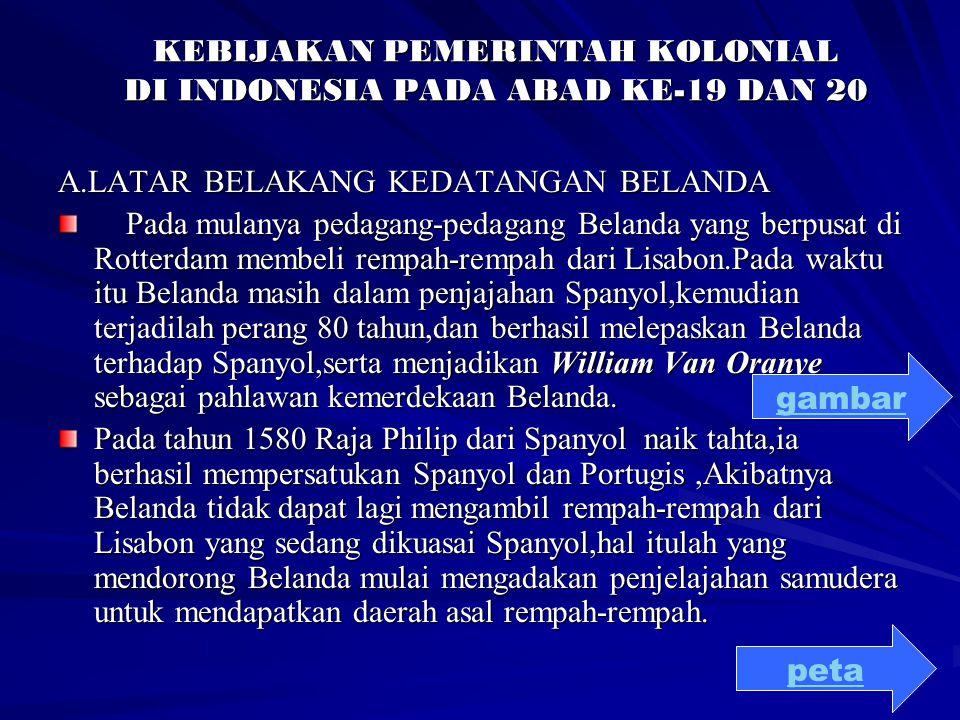 KEBIJAKAN PEMERINTAH KOLONIAL DI INDONESIA PADA ABAD KE-19 DAN 20 A.LATAR BELAKANG KEDATANGAN BELANDA Pada mulanya pedagang-pedagang Belanda yang berp