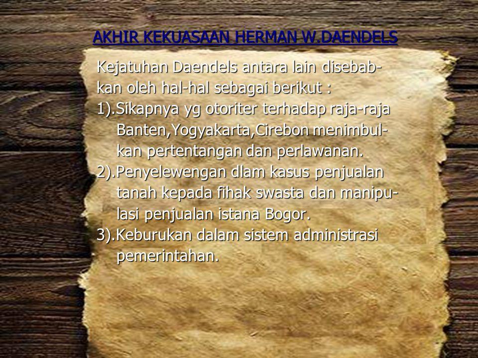 AKHIR KEKUASAAN HERMAN W.DAENDELS Kejatuhan Daendels antara lain disebab- kan oleh hal-hal sebagai berikut : 1).Sikapnya yg otoriter terhadap raja-raj