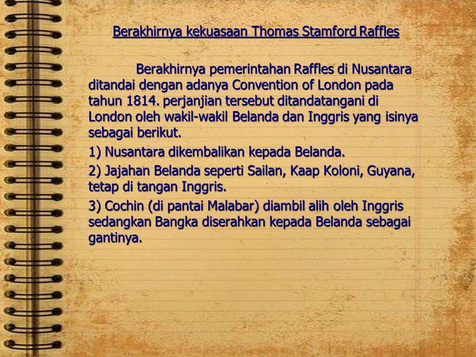 Berakhirnya kekuasaan Thomas Stamford Raffles Berakhirnya pemerintahan Raffles di Nusantara ditandai dengan adanya Convention of London pada tahun 181