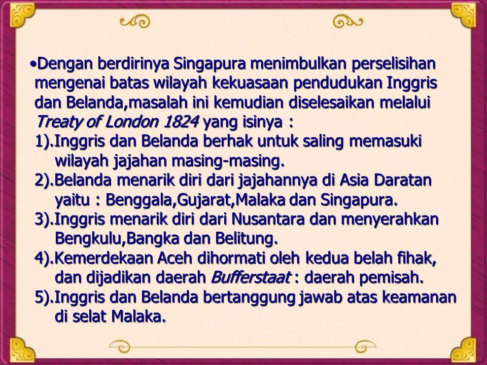 •Dengan berdirinya Singapura menimbulkan perselisihan mengenai batas wilayah kekuasaan pendudukan Inggris dan Belanda,masalah ini kemudian diselesaika