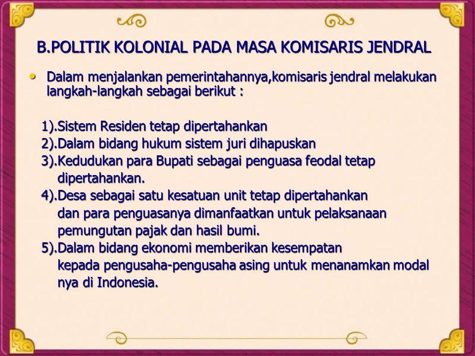 B.POLITIK KOLONIAL PADA MASA KOMISARIS JENDRAL • Dalam menjalankan pemerintahannya,komisaris jendral melakukan langkah-langkah sebagai berikut : 1).Si
