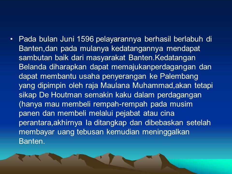 •Pada bulan Juni 1596 pelayarannya berhasil berlabuh di Banten,dan pada mulanya kedatangannya mendapat sambutan baik dari masyarakat Banten.Kedatangan
