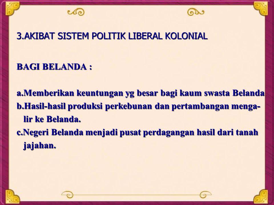 3.AKIBAT SISTEM POLITIK LIBERAL KOLONIAL BAGI BELANDA : a.Memberikan keuntungan yg besar bagi kaum swasta Belanda b.Hasil-hasil produksi perkebunan da
