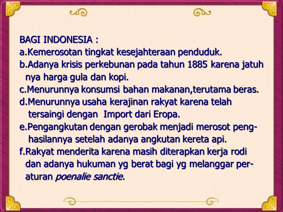 BAGI INDONESIA : a.Kemerosotan tingkat kesejahteraan penduduk. b.Adanya krisis perkebunan pada tahun 1885 karena jatuh nya harga gula dan kopi. nya ha