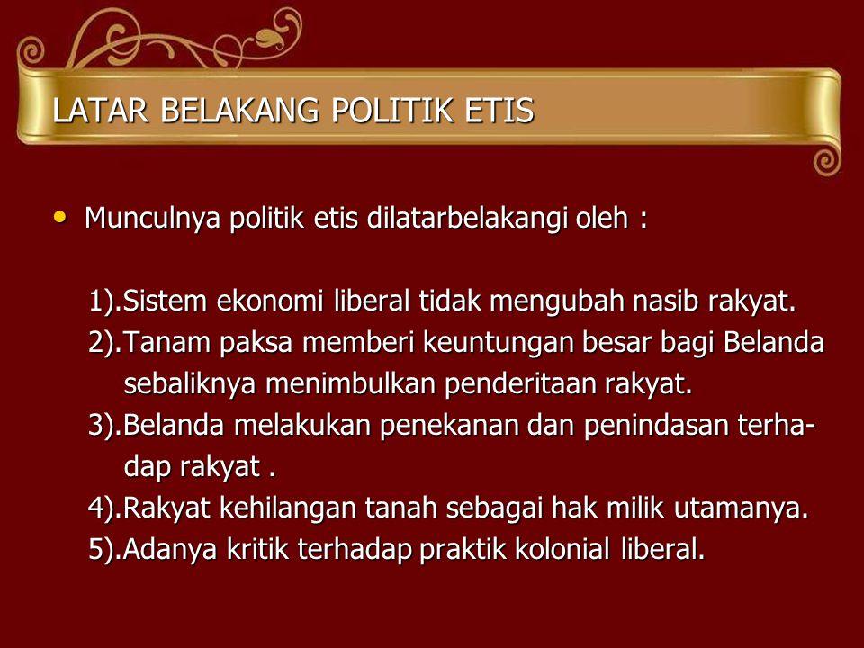 LATAR BELAKANG POLITIK ETIS • Munculnya politik etis dilatarbelakangi oleh : 1).Sistem ekonomi liberal tidak mengubah nasib rakyat. 1).Sistem ekonomi