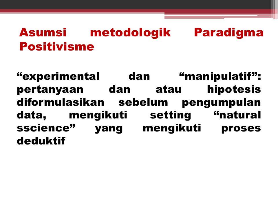 """Asumsi metodologik Paradigma Positivisme """"experimental dan """"manipulatif"""": pertanyaan dan atau hipotesis diformulasikan sebelum pengumpulan data, mengi"""