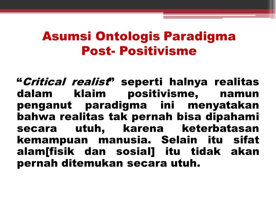 """Asumsi Ontologis Paradigma Post- Positivisme """"Critical realist"""" seperti halnya realitas dalam klaim positivisme, namun penganut paradigma ini menyatak"""