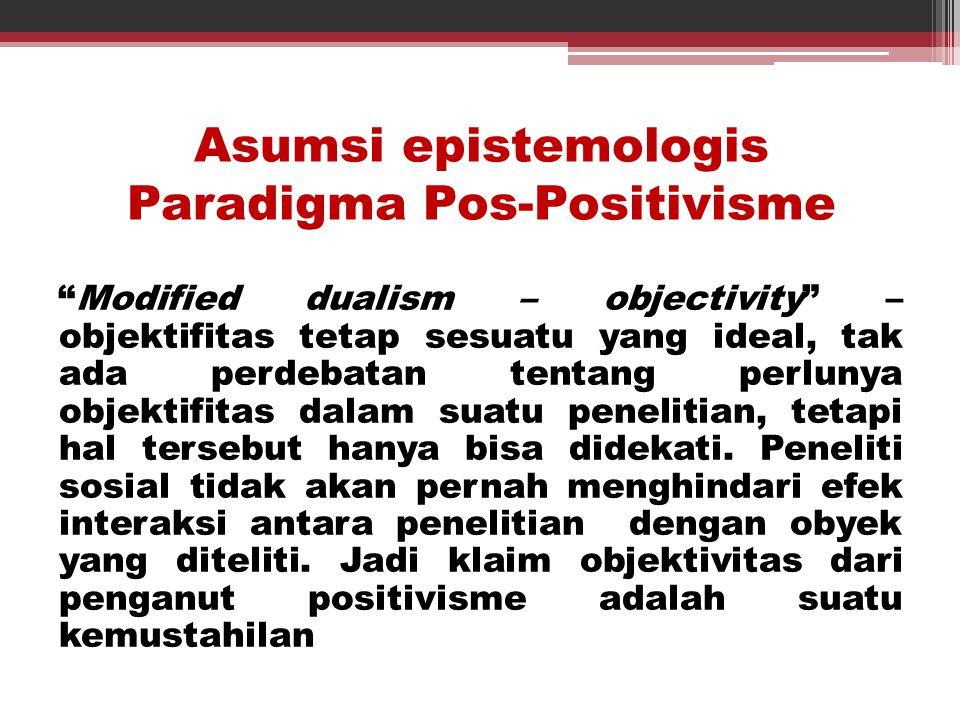 "Asumsi epistemologis Paradigma Pos-Positivisme ""Modified dualism – objectivity"" – objektifitas tetap sesuatu yang ideal, tak ada perdebatan tentang pe"