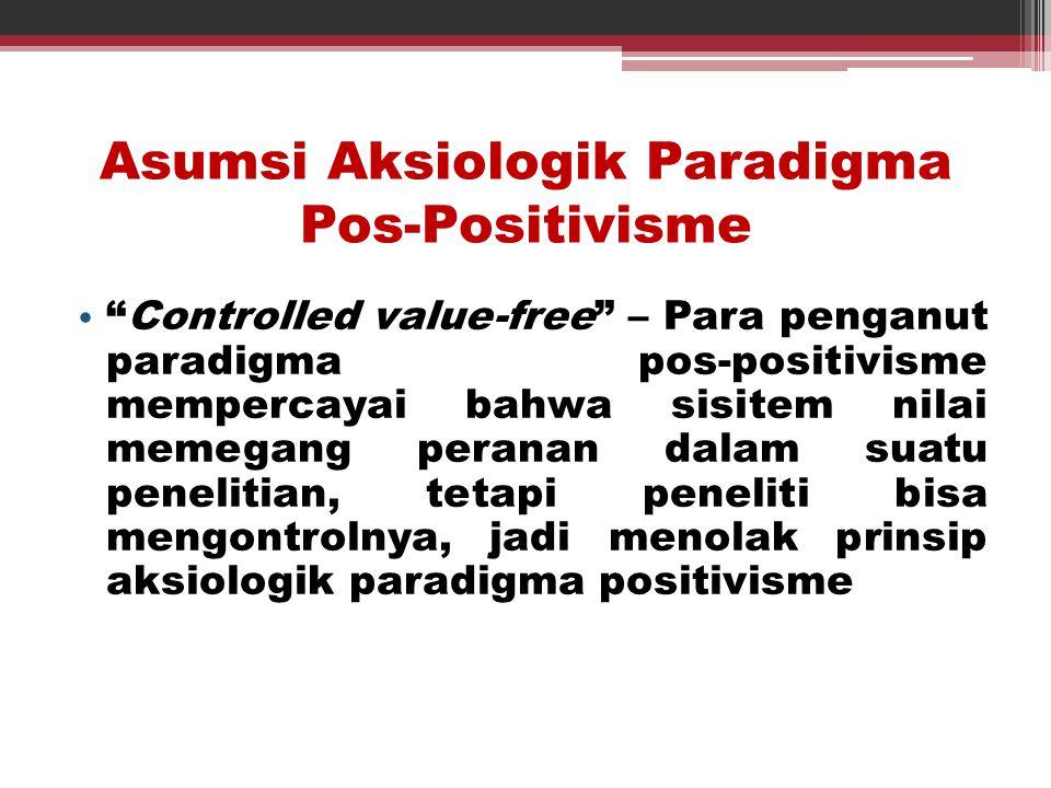"Asumsi Aksiologik Paradigma Pos-Positivisme • ""Controlled value-free"" – Para penganut paradigma pos-positivisme mempercayai bahwa sisitem nilai memega"
