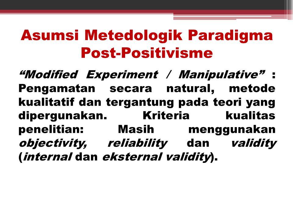 """Asumsi Metedologik Paradigma Post-Positivisme """"Modified Experiment / Manipulative"""" : Pengamatan secara natural, metode kualitatif dan tergantung pada"""