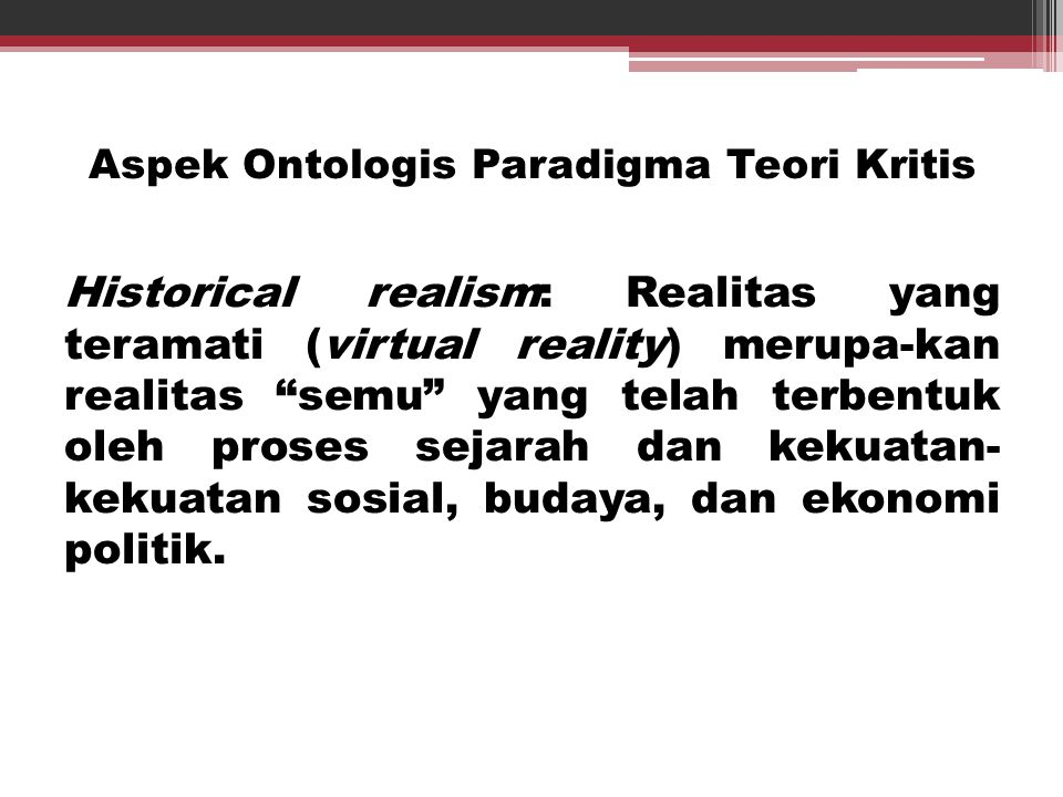 """Aspek Ontologis Paradigma Teori Kritis Historical realism: Realitas yang teramati (virtual reality) merupa-kan realitas """"semu"""" yang telah terbentuk ol"""