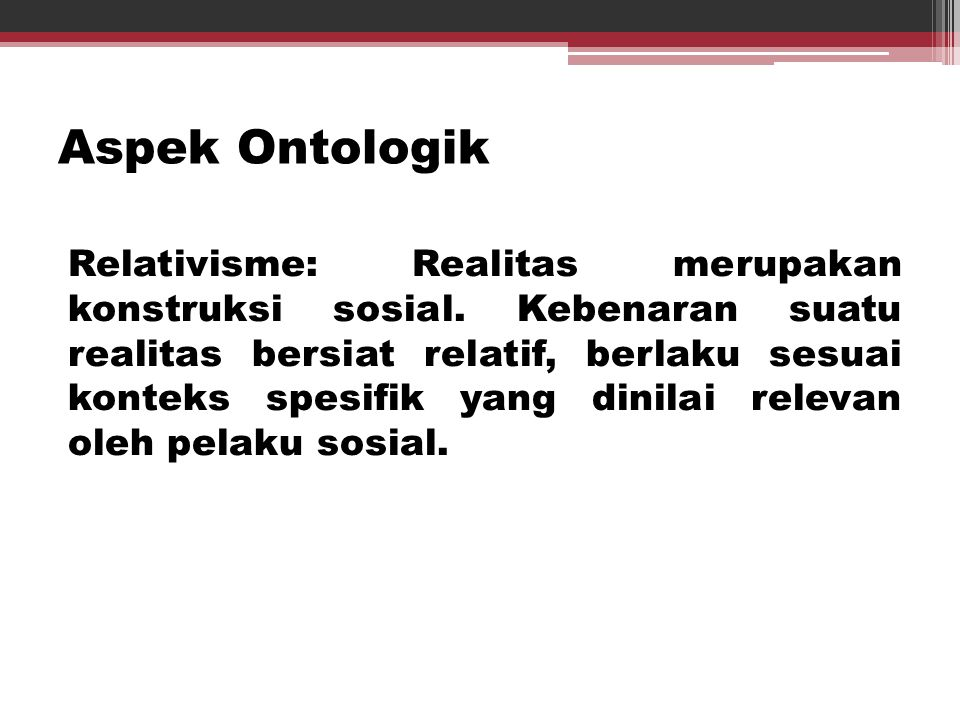 Aspek Ontologik Relativisme: Realitas merupakan konstruksi sosial. Kebenaran suatu realitas bersiat relatif, berlaku sesuai konteks spesifik yang dini