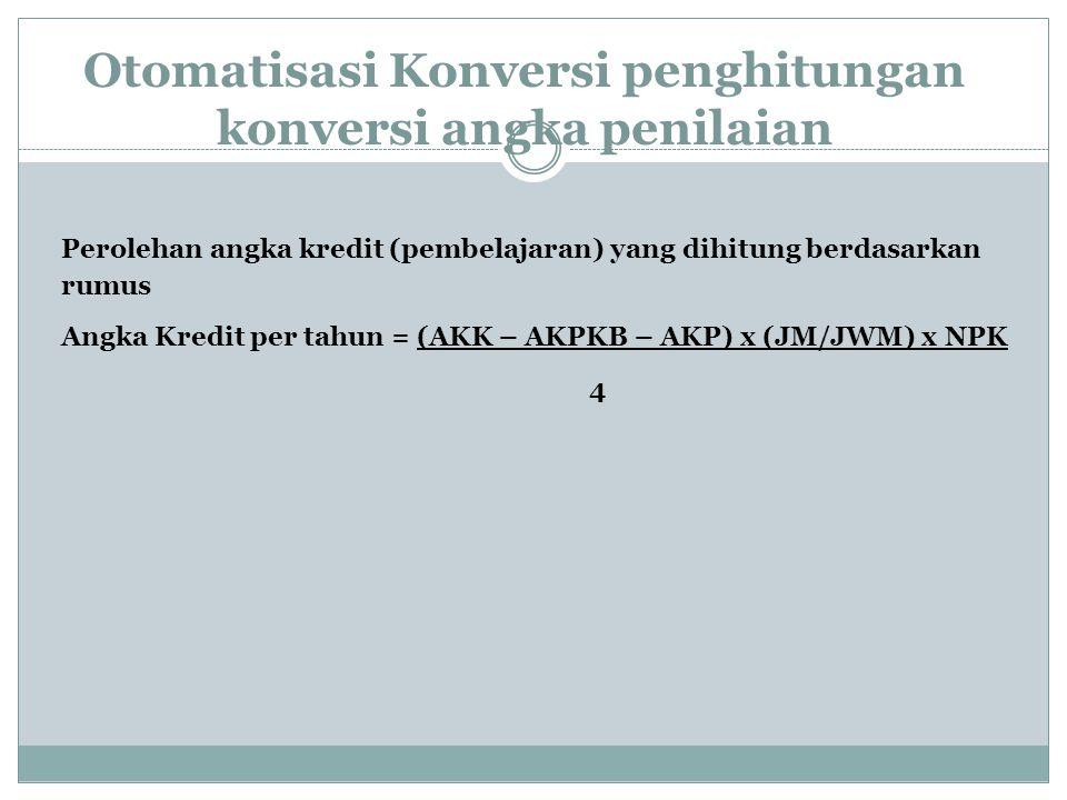 Otomatisasi Konversi penghitungan konversi angka penilaian Perolehan angka kredit (pembelajaran) yang dihitung berdasarkan rumus Angka Kredit per tahun = (AKK – AKPKB – AKP) x (JM/JWM) x NPK 4
