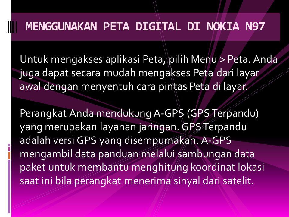 MENGGUNAKAN PETA DIGITAL DI NOKIA N97 Untuk mengakses aplikasi Peta, pilih Menu > Peta.