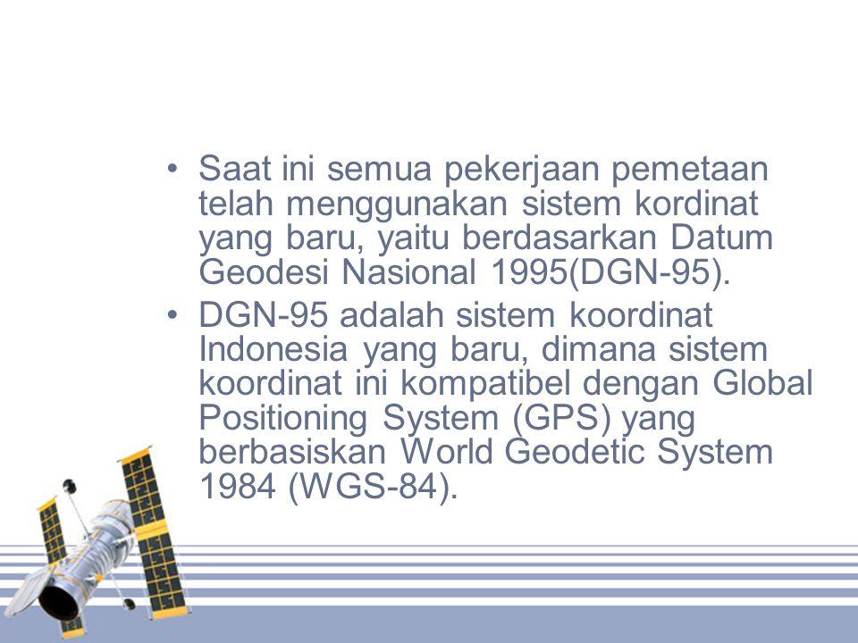 •Saat ini semua pekerjaan pemetaan telah menggunakan sistem kordinat yang baru, yaitu berdasarkan Datum Geodesi Nasional 1995(DGN-95). •DGN-95 adalah