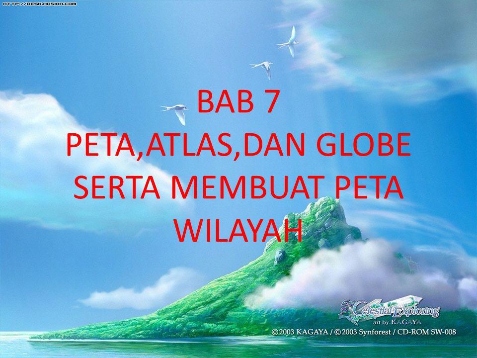 BAB 7 PETA,ATLAS,DAN GLOBE SERTA MEMBUAT PETA WILAYAH