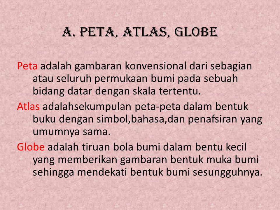 A. PETA, ATLAS, GLOBE Peta adalah gambaran konvensional dari sebagian atau seluruh permukaan bumi pada sebuah bidang datar dengan skala tertentu. Atla