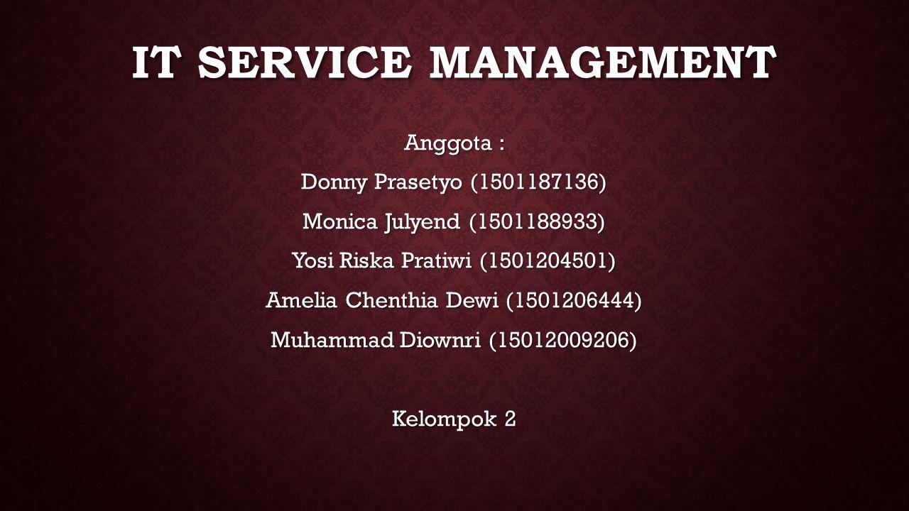 IT SERVICE MANAGEMENT Anggota : Donny Prasetyo (1501187136) Monica Julyend (1501188933) Yosi Riska Pratiwi (1501204501) Amelia Chenthia Dewi (1501206444) Muhammad Diownri (15012009206) Kelompok 2
