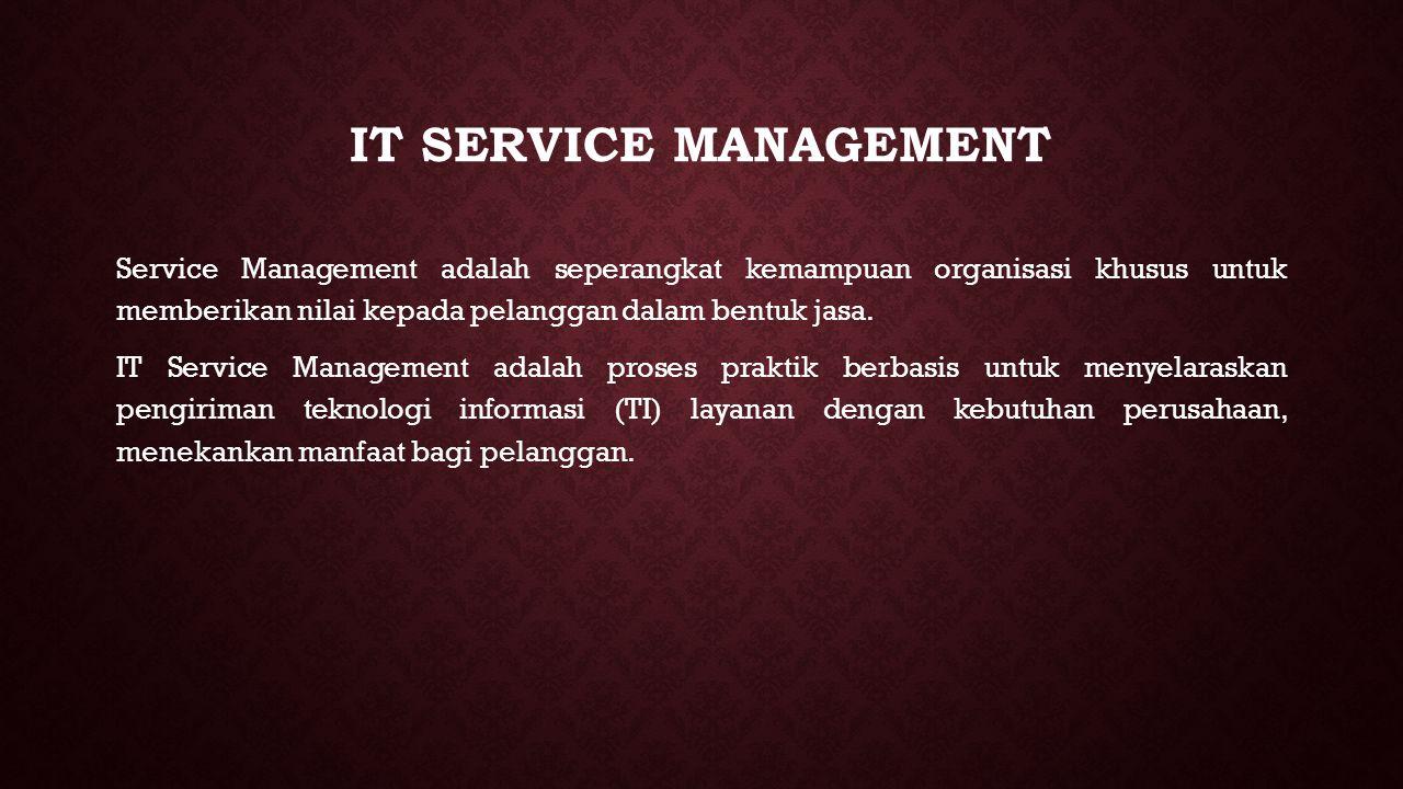 IT SERVICE MANAGEMENT Service Management adalah seperangkat kemampuan organisasi khusus untuk memberikan nilai kepada pelanggan dalam bentuk jasa. IT