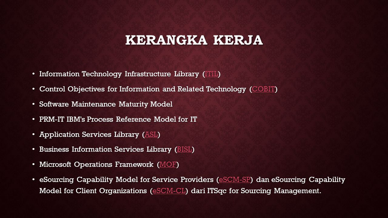 KERANGKA KERJA • Information Technology Infrastructure Library (ITIL) ITIL • Control Objectives for Information and Related Technology (COBIT) COBIT • Software Maintenance Maturity Model • PRM-IT IBM s Process Reference Model for IT • Application Services Library (ASL) ASL • Business Information Services Library (BISL) BISL • Microsoft Operations Framework (MOF) MOF • eSourcing Capability Model for Service Providers (eSCM-SP) dan eSourcing Capability Model for Client Organizations (eSCM-CL) dari ITSqc for Sourcing Management.
