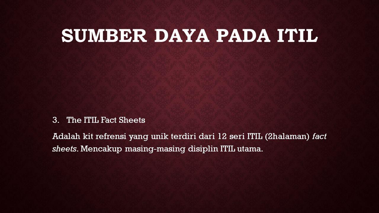 SUMBER DAYA PADA ITIL 3. 3.The ITIL Fact Sheets Adalah kit refrensi yang unik terdiri dari 12 seri ITIL (2halaman) fact sheets. Mencakup masing-masing