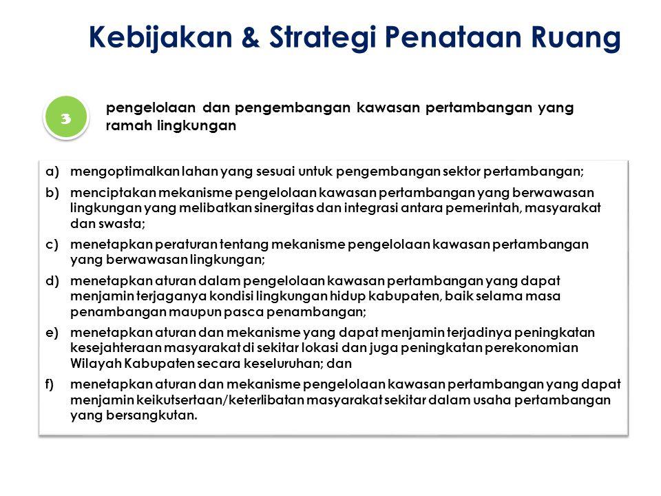 Kebijakan & Strategi Penataan Ruang 3 3 pengelolaan dan pengembangan kawasan pertambangan yang ramah lingkungan a)mengoptimalkan lahan yang sesuai unt