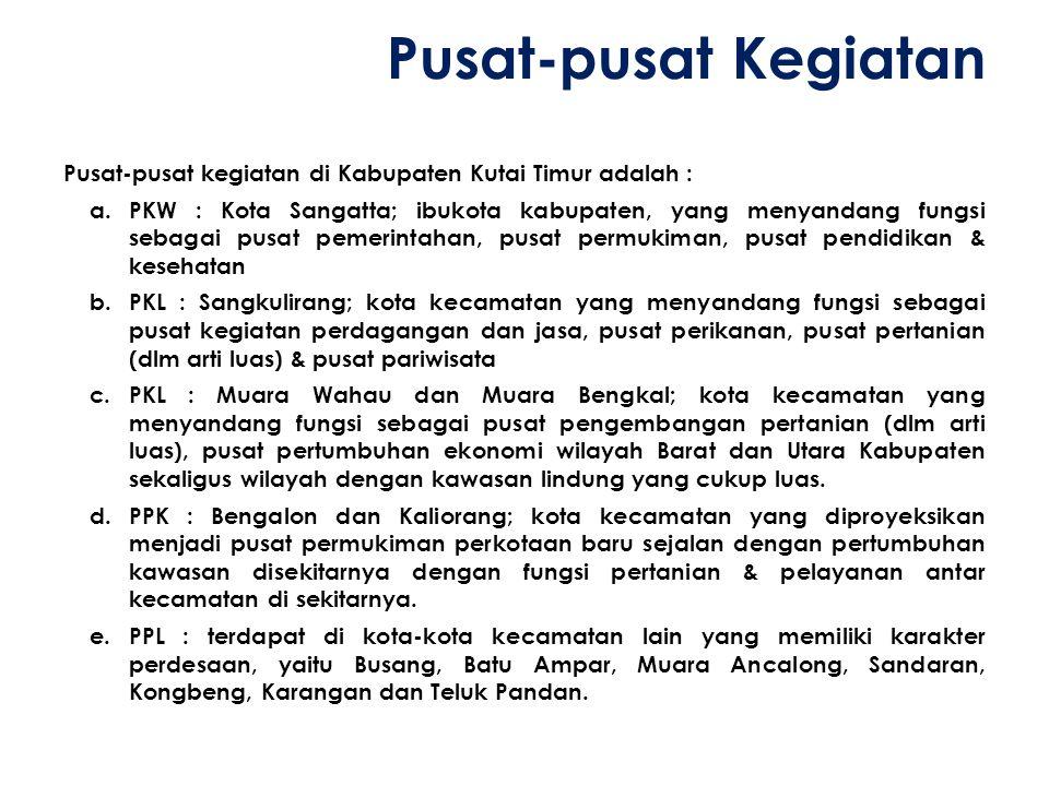 Pusat-pusat Kegiatan Pusat-pusat kegiatan di Kabupaten Kutai Timur adalah : a.PKW : Kota Sangatta; ibukota kabupaten, yang menyandang fungsi sebagai p