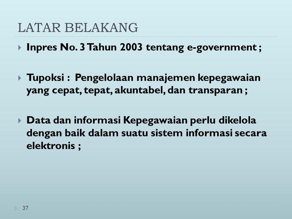 37 LATAR BELAKANG  Inpres No. 3 Tahun 2003 tentang e-government ;  Tupoksi : Pengelolaan manajemen kepegawaian yang cepat, tepat, akuntabel, dan tra