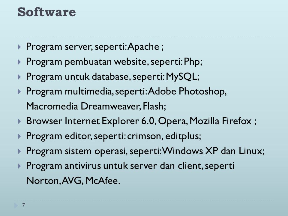 7 Software  Program server, seperti: Apache ;  Program pembuatan website, seperti: Php;  Program untuk database, seperti: MySQL;  Program multimedia, seperti: Adobe Photoshop, Macromedia Dreamweaver, Flash;  Browser Internet Explorer 6.0, Opera, Mozilla Firefox ;  Program editor, seperti: crimson, editplus;  Program sistem operasi, seperti: Windows XP dan Linux;  Program antivirus untuk server dan client, seperti Norton, AVG, McAfee.