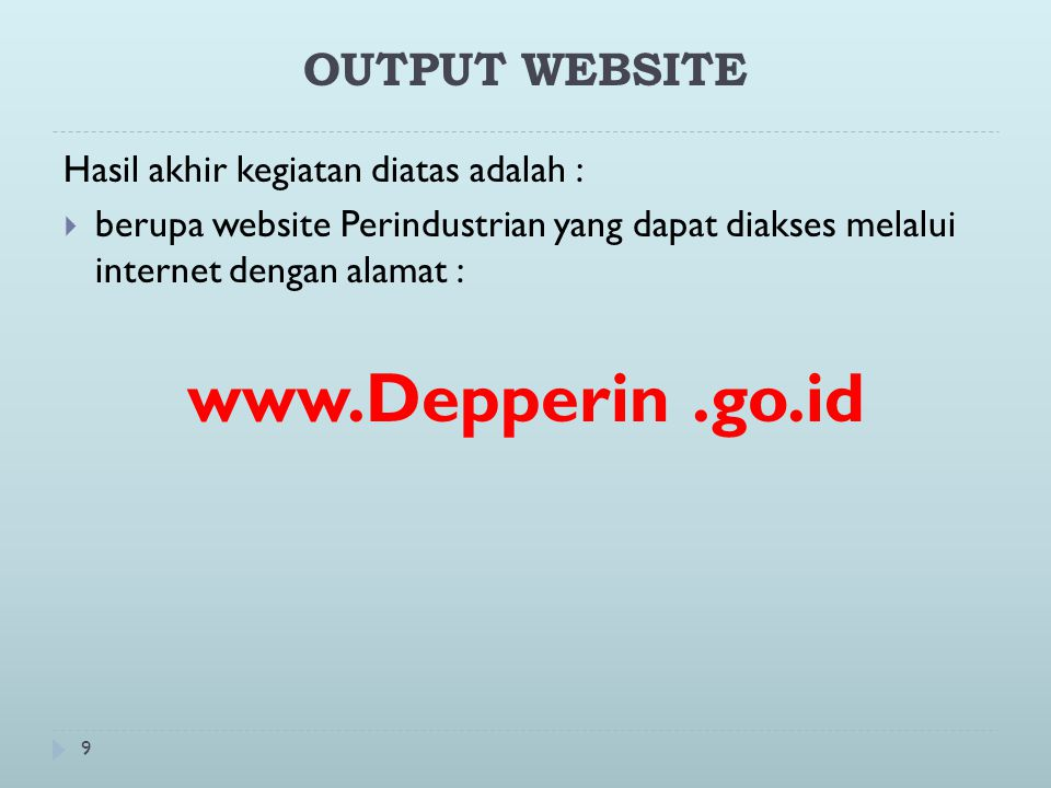 9 OUTPUT WEBSITE Hasil akhir kegiatan diatas adalah :  berupa website Perindustrian yang dapat diakses melalui internet dengan alamat : www.Depperin.go.id