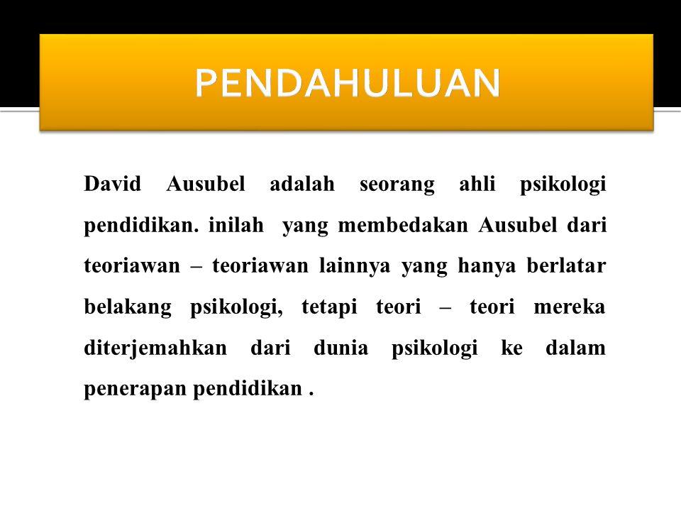 David Ausubel adalah seorang ahli psikologi pendidikan. inilah yang membedakan Ausubel dari teoriawan – teoriawan lainnya yang hanya berlatar belakang