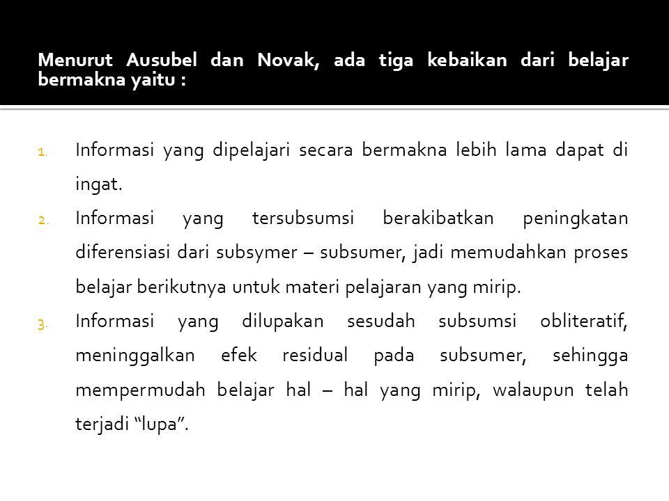 Menurut Ausubel dan Novak, ada tiga kebaikan dari belajar bermakna yaitu : 1. Informasi yang dipelajari secara bermakna lebih lama dapat di ingat. 2.