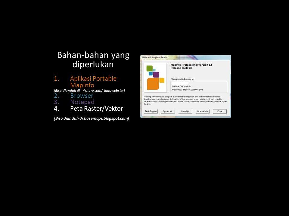 Bahan-bahan yang diperlukan 1.Aplikasi Portable MapInfo (Bisa diunduh di 4share.com/ indowebster) 2.Browser 3.Notepad 4.Peta Raster/Vektor (Bisa diunduh di.basemaps.blogspot.com)