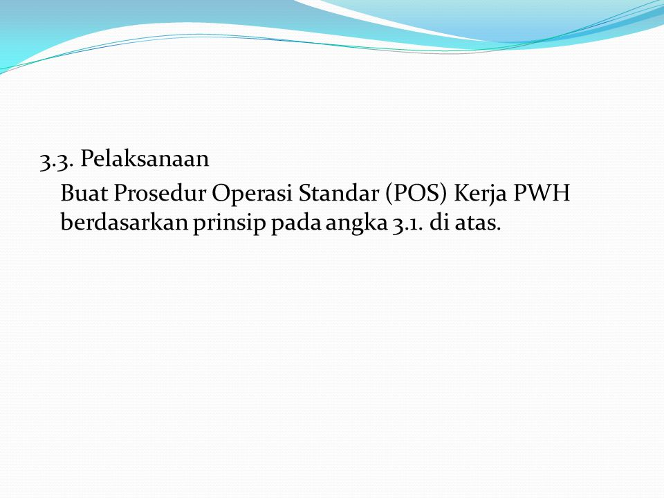 3.3.Pelaksanaan Buat Prosedur Operasi Standar (POS) Kerja PWH berdasarkan prinsip pada angka 3.1.