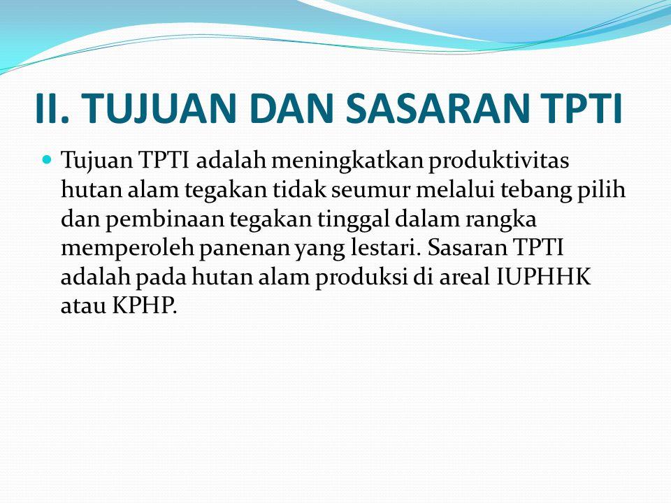 II. TUJUAN DAN SASARAN TPTI  Tujuan TPTI adalah meningkatkan produktivitas hutan alam tegakan tidak seumur melalui tebang pilih dan pembinaan tegakan