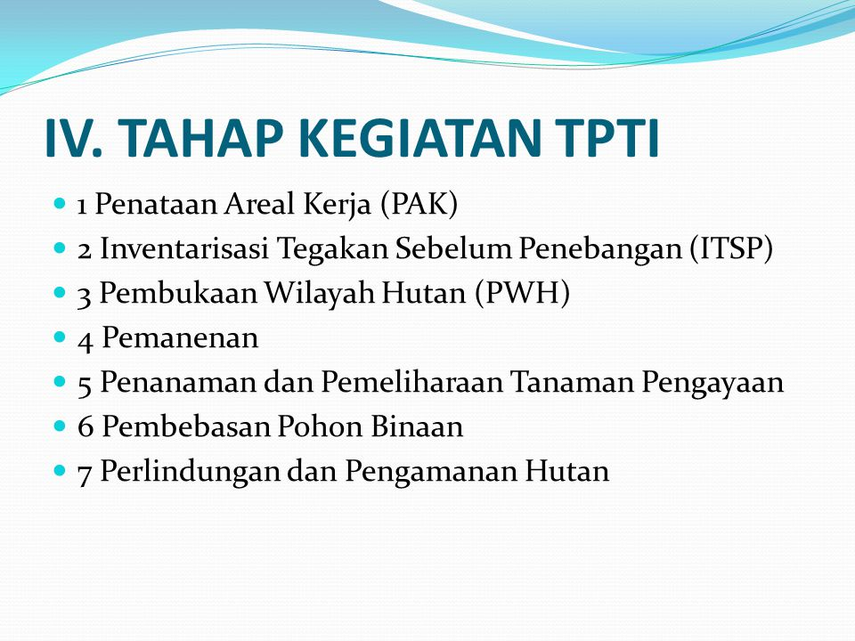 IV. TAHAP KEGIATAN TPTI  1 Penataan Areal Kerja (PAK)  2 Inventarisasi Tegakan Sebelum Penebangan (ITSP)  3 Pembukaan Wilayah Hutan (PWH)  4 Peman
