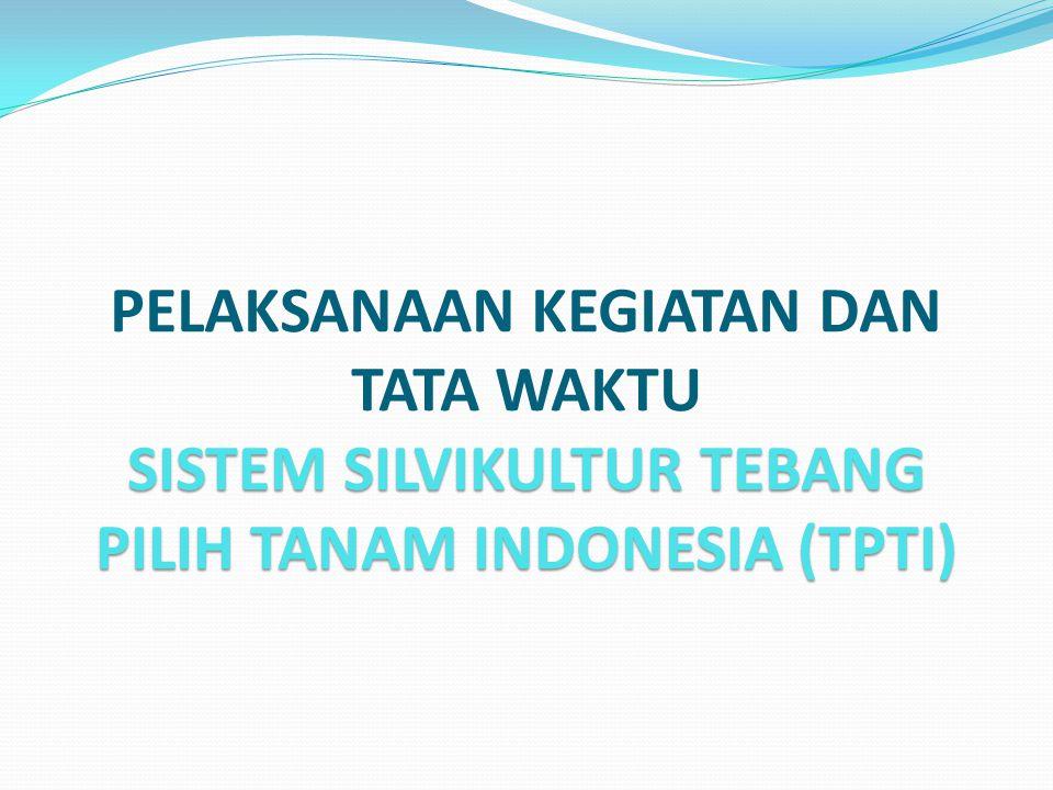 SISTEM SILVIKULTUR TEBANG PILIH TANAM INDONESIA (TPTI) PELAKSANAAN KEGIATAN DAN TATA WAKTU SISTEM SILVIKULTUR TEBANG PILIH TANAM INDONESIA (TPTI)