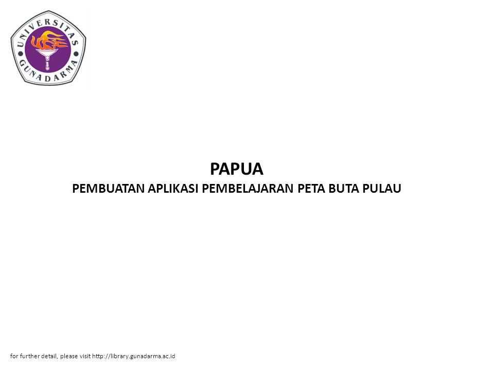 PAPUA PEMBUATAN APLIKASI PEMBELAJARAN PETA BUTA PULAU for further detail, please visit http://library.gunadarma.ac.id