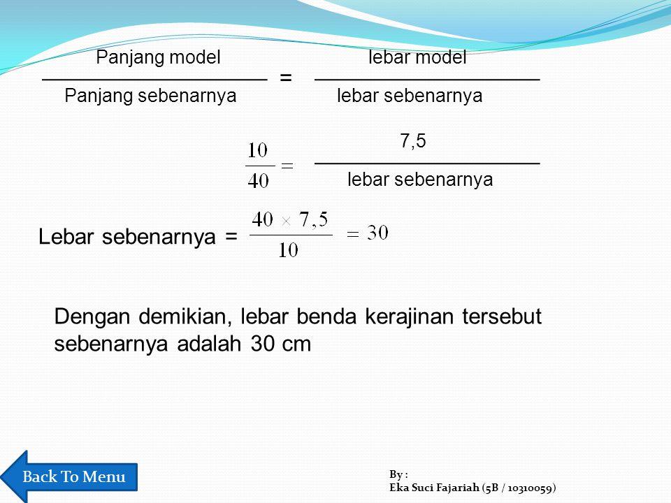 Panjang model Panjang sebenarnya = lebar model lebar sebenarnya 7,5 lebar sebenarnya Lebar sebenarnya = Dengan demikian, lebar benda kerajinan tersebu