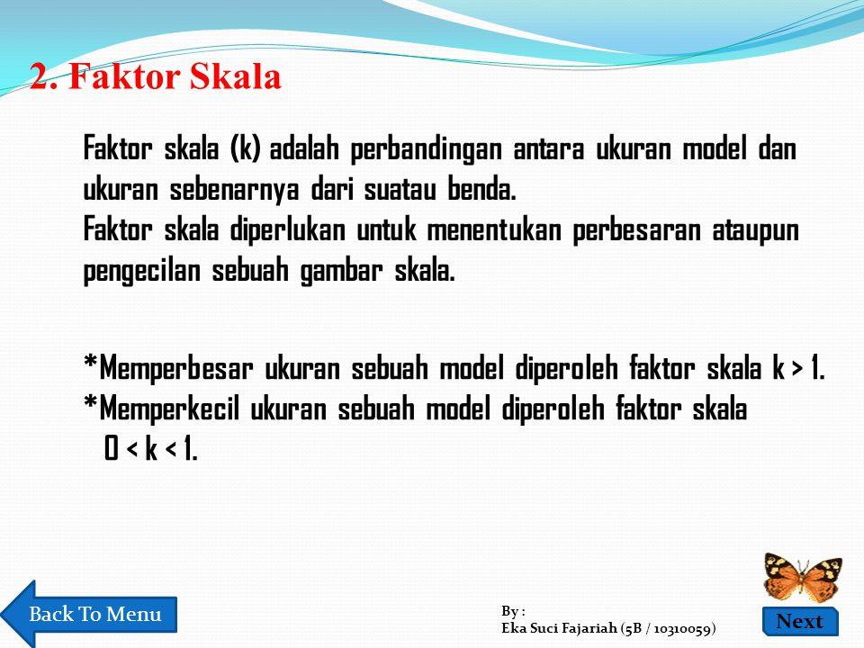 2. Faktor Skala Faktor skala (k) adalah perbandingan antara ukuran model dan ukuran sebenarnya dari suatau benda. Faktor skala diperlukan untuk menent