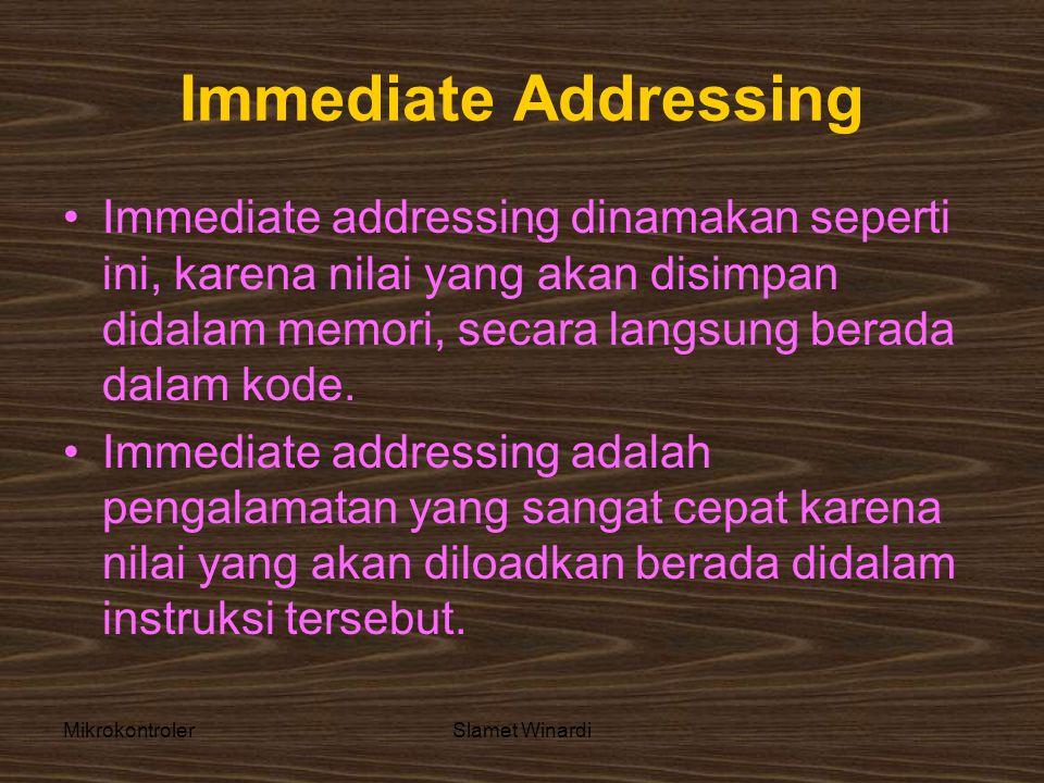 MikrokontrolerSlamet Winardi Immediate Addressing •Immediate addressing dinamakan seperti ini, karena nilai yang akan disimpan didalam memori, secara langsung berada dalam kode.