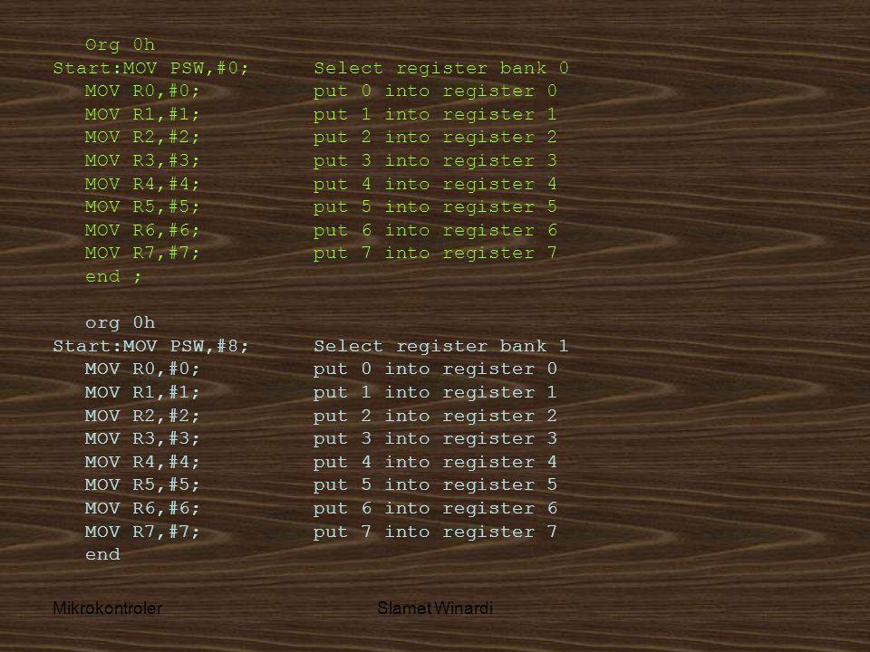 MikrokontrolerSlamet Winardi Org 0h Start:MOV PSW,#0; Select register bank 0 MOV R0,#0; put 0 into register 0 MOV R1,#1; put 1 into register 1 MOV R2,