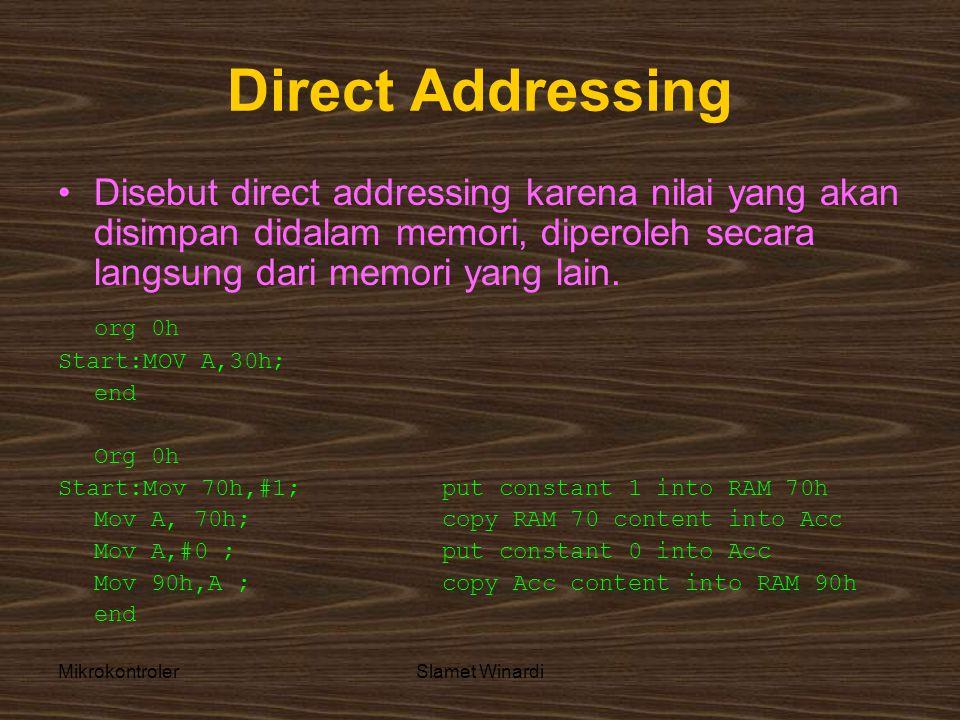 MikrokontrolerSlamet Winardi Direct Addressing •Disebut direct addressing karena nilai yang akan disimpan didalam memori, diperoleh secara langsung dari memori yang lain.