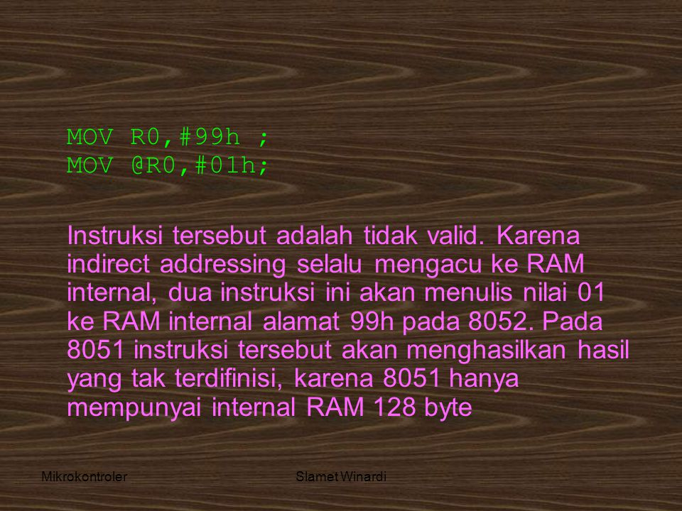 MikrokontrolerSlamet Winardi MOV R0,#99h ; MOV @R0,#01h; Instruksi tersebut adalah tidak valid. Karena indirect addressing selalu mengacu ke RAM inter