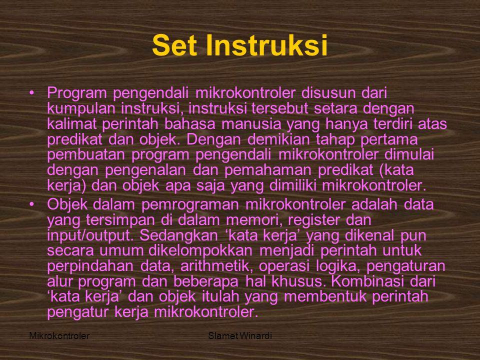 MikrokontrolerSlamet Winardi Set Instruksi •Program pengendali mikrokontroler disusun dari kumpulan instruksi, instruksi tersebut setara dengan kalimat perintah bahasa manusia yang hanya terdiri atas predikat dan objek.
